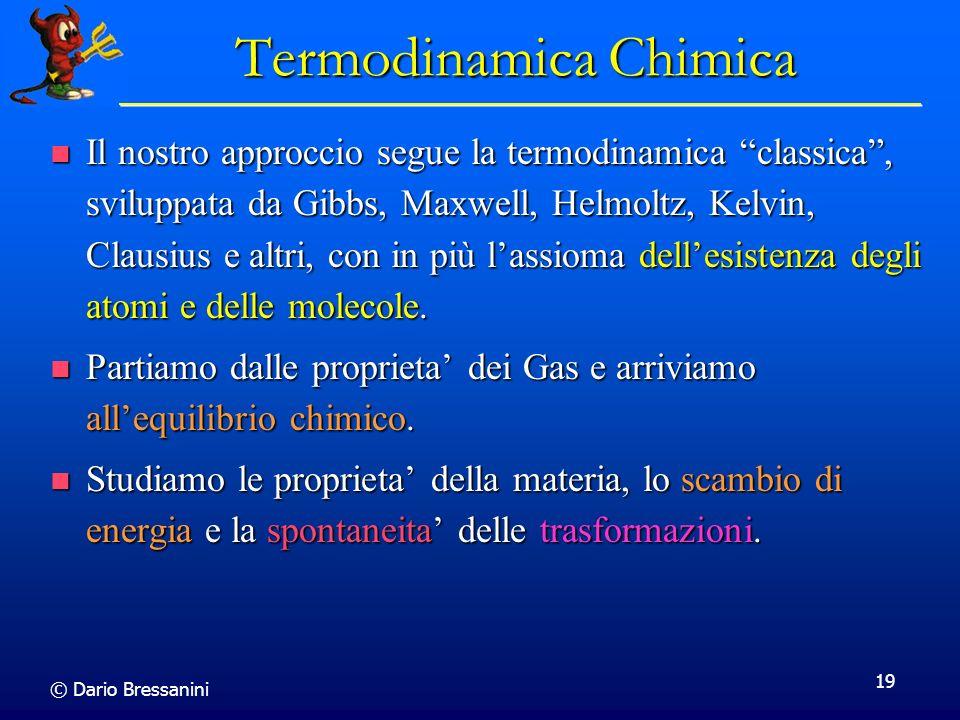 © Dario Bressanini 19 Termodinamica Chimica Il nostro approccio segue la termodinamica classica, sviluppata da Gibbs, Maxwell, Helmoltz, Kelvin, Claus