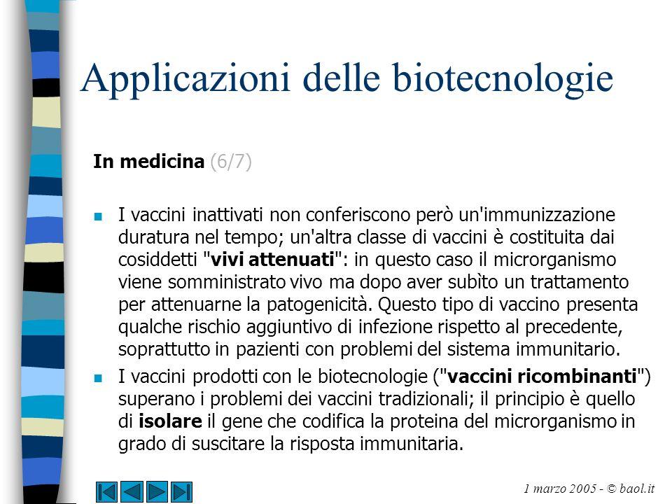 Applicazioni delle biotecnologie In medicina (7/7) n Il gene viene poi inserito (con la tecnica già descritta per la produzione di insulina) in un batterio che viene coltivato in vitro; la proteina prodotta in vitro è il nuovo vaccino.