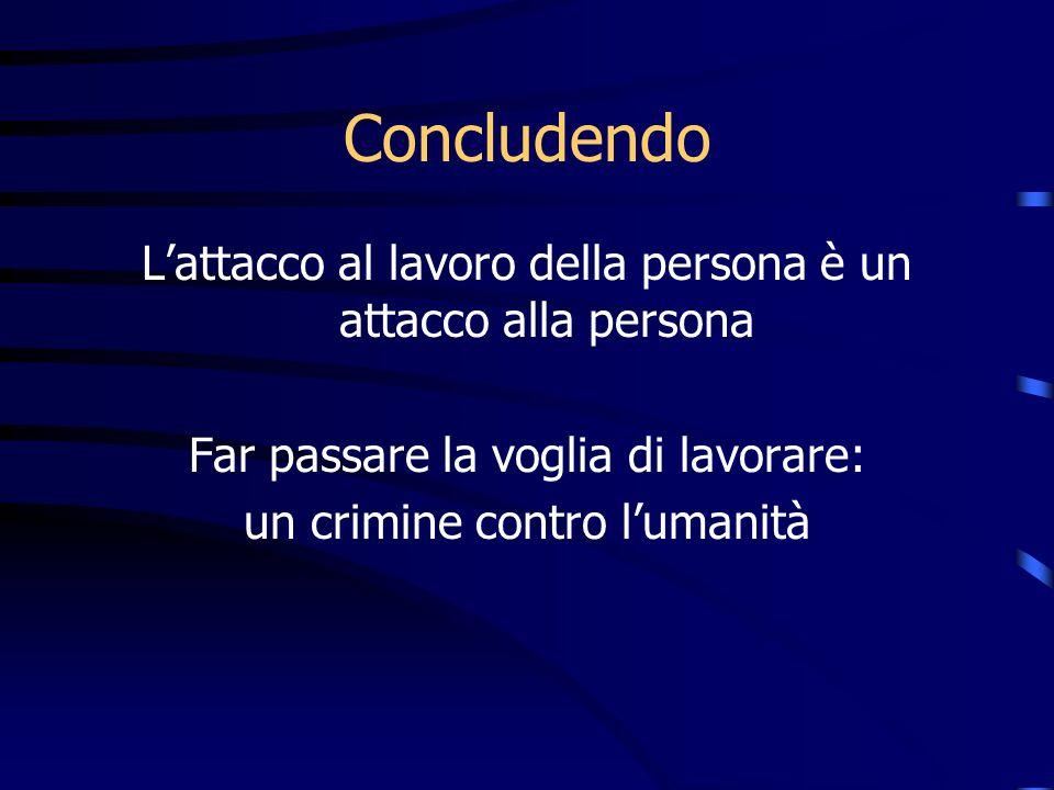 Concludendo Lattacco al lavoro della persona è un attacco alla persona Far passare la voglia di lavorare: un crimine contro lumanità