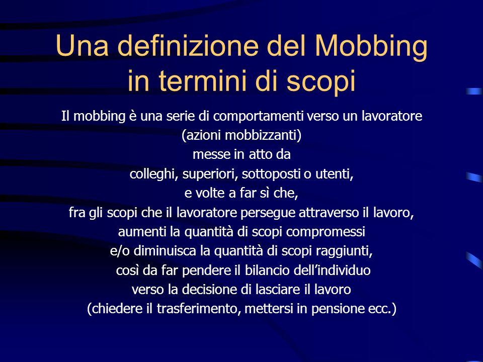 Una definizione del Mobbing in termini di scopi Il mobbing è una serie di comportamenti verso un lavoratore (azioni mobbizzanti) messe in atto da coll