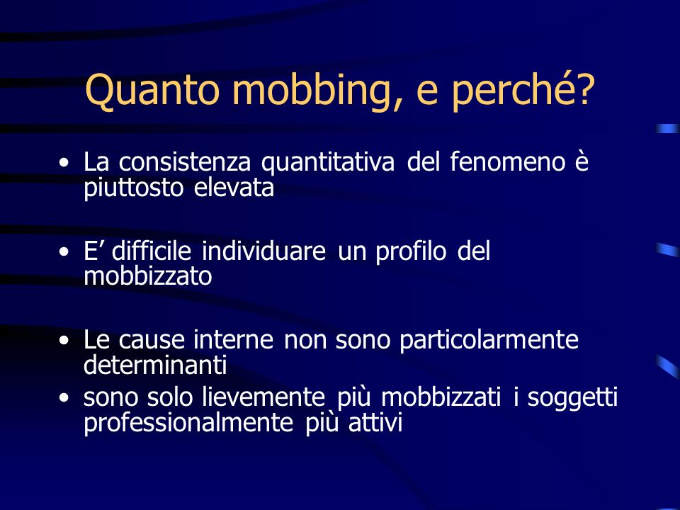 Quanto mobbing, e perché? La consistenza quantitativa del fenomeno è piuttosto elevata E difficile individuare un profilo del mobbizzato Le cause inte
