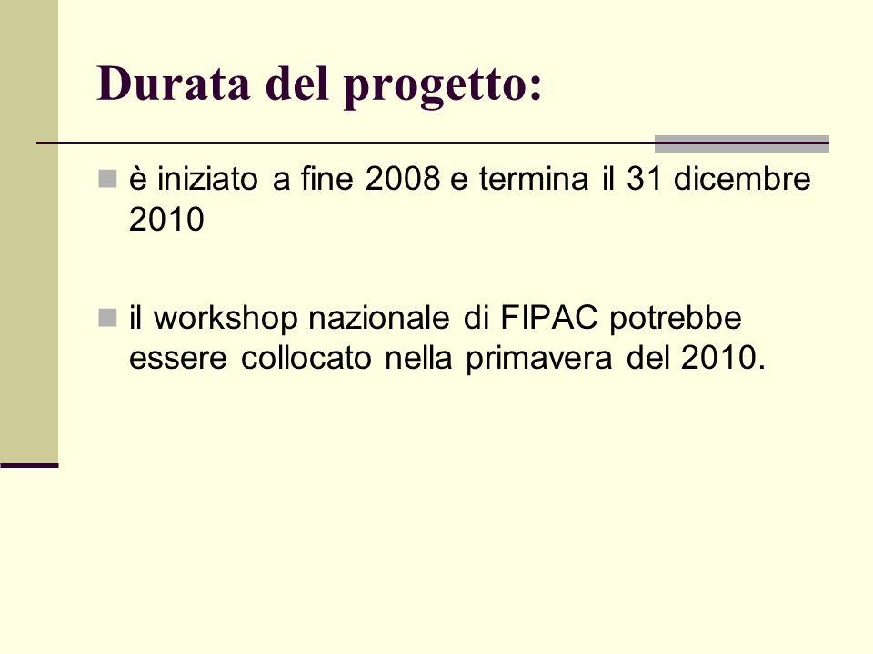 Durata del progetto: è iniziato a fine 2008 e termina il 31 dicembre 2010 il workshop nazionale di FIPAC potrebbe essere collocato nella primavera del