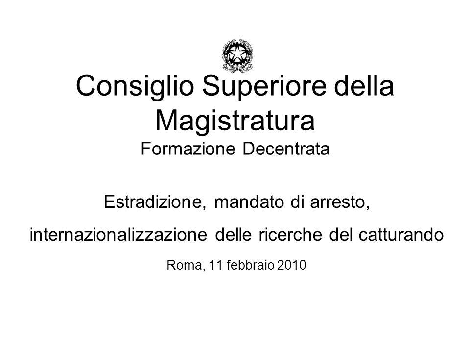 Consiglio Superiore della Magistratura Formazione Decentrata Estradizione, mandato di arresto, internazionalizzazione delle ricerche del catturando Roma, 11 febbraio 2010