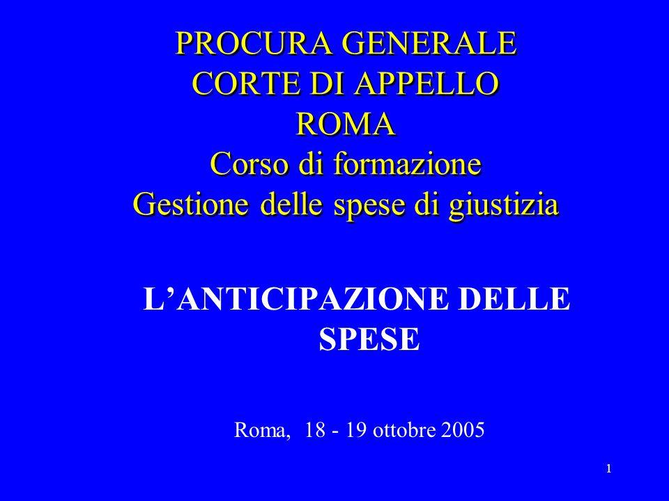 1 PROCURA GENERALE CORTE DI APPELLO ROMA Corso di formazione Gestione delle spese di giustizia LANTICIPAZIONE DELLE SPESE Roma, 18 - 19 ottobre 2005