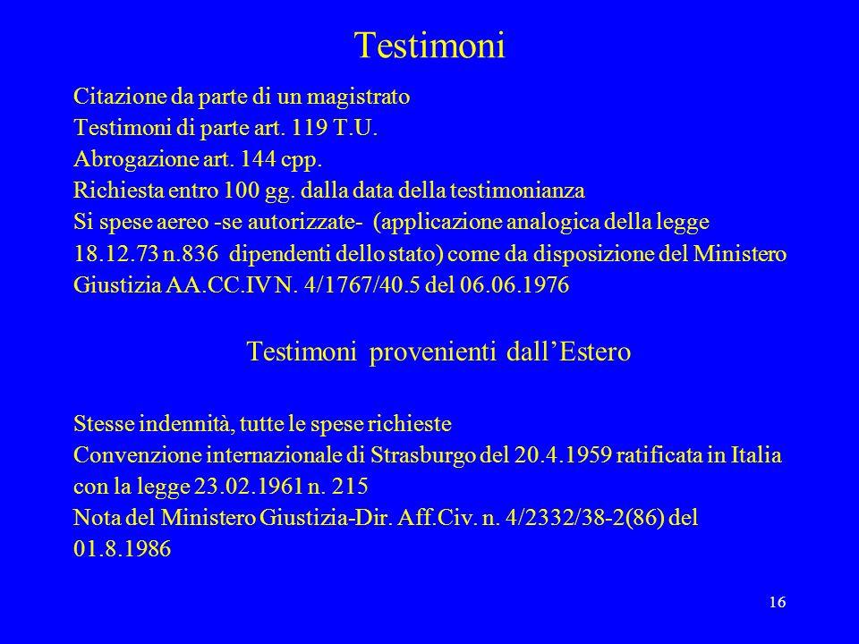 16 Testimoni Citazione da parte di un magistrato Testimoni di parte art. 119 T.U. Abrogazione art. 144 cpp. Richiesta entro 100 gg. dalla data della t