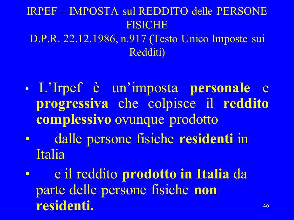 46 IRPEF – IMPOSTA sul REDDITO delle PERSONE FISICHE D.P.R. 22.12.1986, n.917 (Testo Unico Imposte sui Redditi) LIrpef è unimposta personale e progres