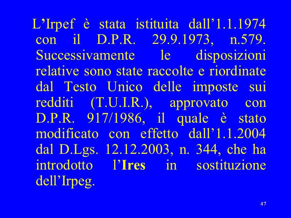 47 LIrpef è stata istituita dall1.1.1974 con il D.P.R. 29.9.1973, n.579. Successivamente le disposizioni relative sono state raccolte e riordinate dal
