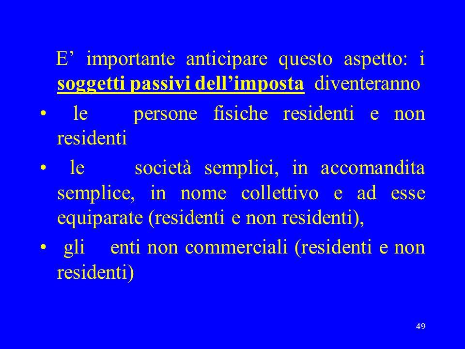 49 E importante anticipare questo aspetto: i soggetti passivi dellimposta diventeranno le persone fisiche residenti e non residenti le società semplic