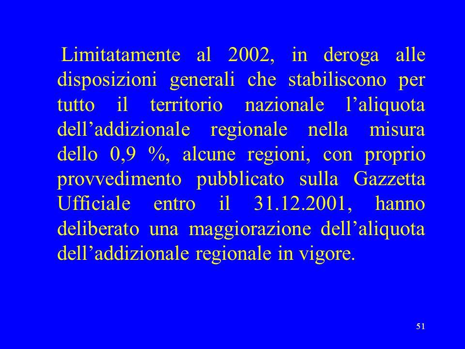 51 Limitatamente al 2002, in deroga alle disposizioni generali che stabiliscono per tutto il territorio nazionale laliquota delladdizionale regionale