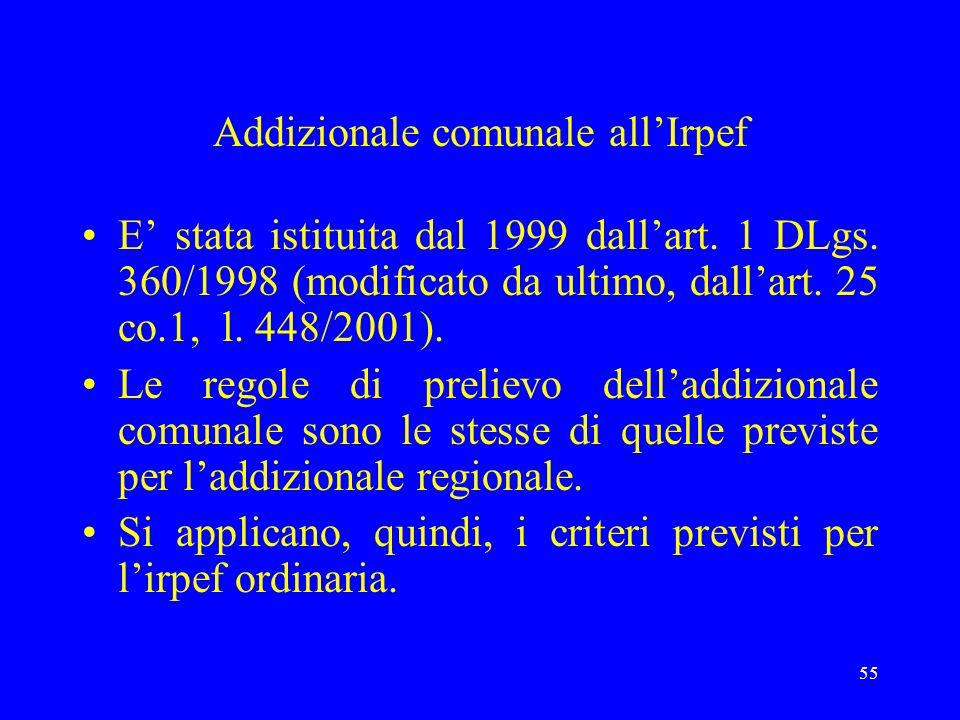 55 Addizionale comunale allIrpef E stata istituita dal 1999 dallart. 1 DLgs. 360/1998 (modificato da ultimo, dallart. 25 co.1, l. 448/2001). Le regole