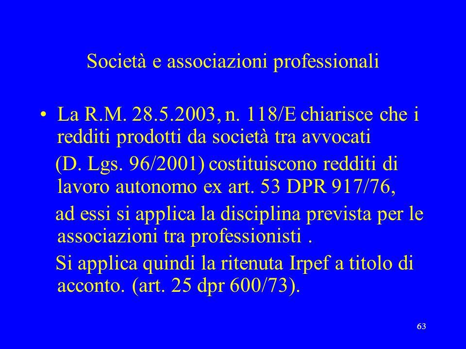 63 Società e associazioni professionali La R.M. 28.5.2003, n. 118/E chiarisce che i redditi prodotti da società tra avvocati (D. Lgs. 96/2001) costitu
