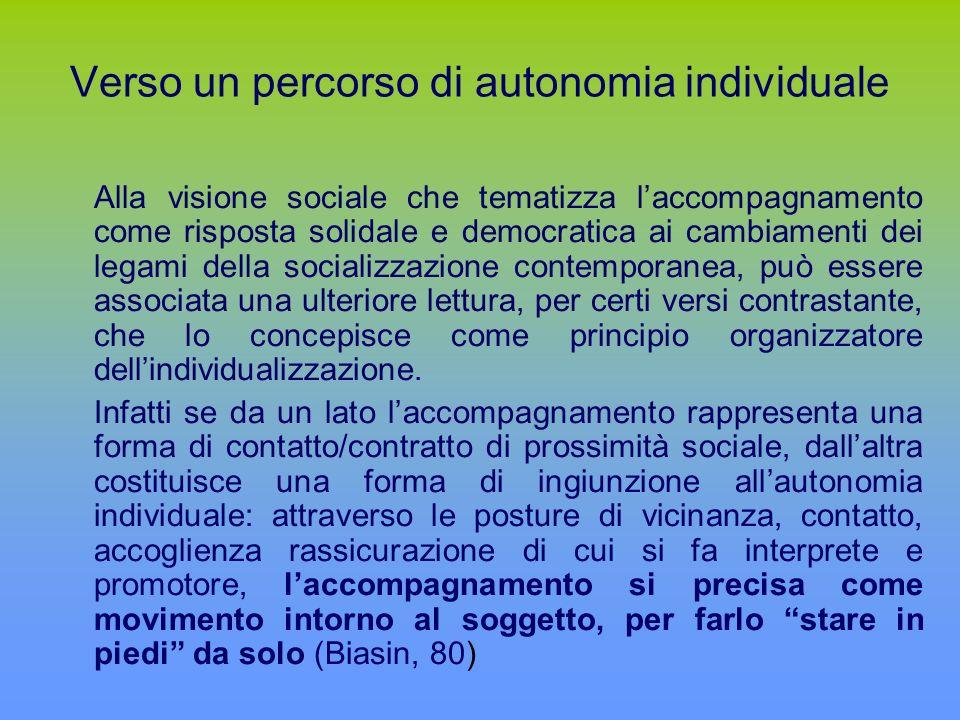 Verso un percorso di autonomia individuale Alla visione sociale che tematizza laccompagnamento come risposta solidale e democratica ai cambiamenti dei legami della socializzazione contemporanea, può essere associata una ulteriore lettura, per certi versi contrastante, che lo concepisce come principio organizzatore dellindividualizzazione.
