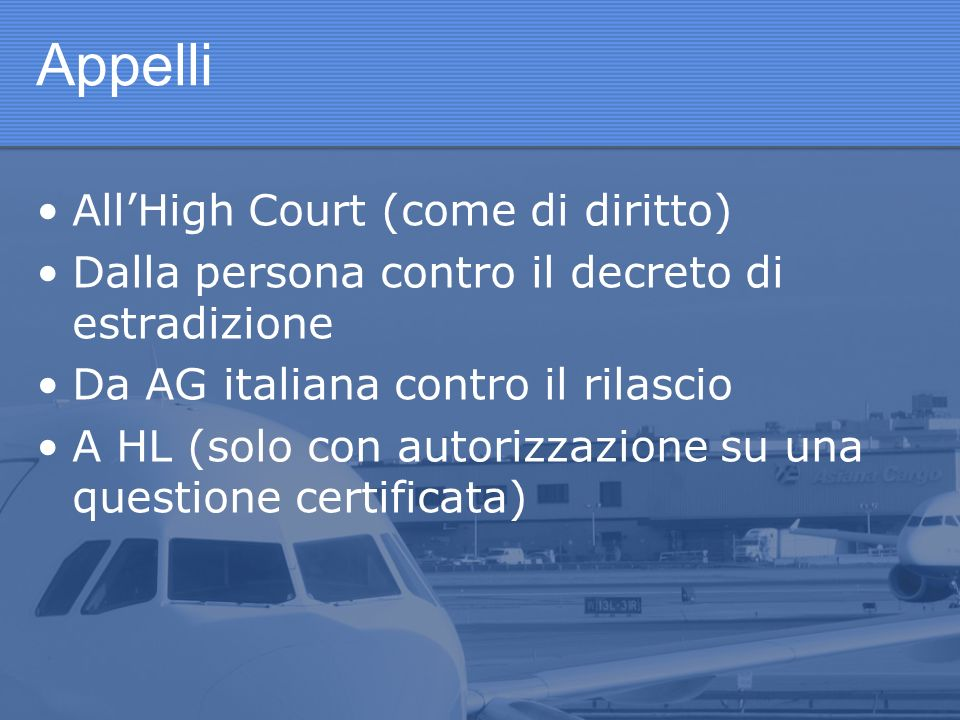 Appelli AllHigh Court (come di diritto) Dalla persona contro il decreto di estradizione Da AG italiana contro il rilascio A HL (solo con autorizzazione su una questione certificata)