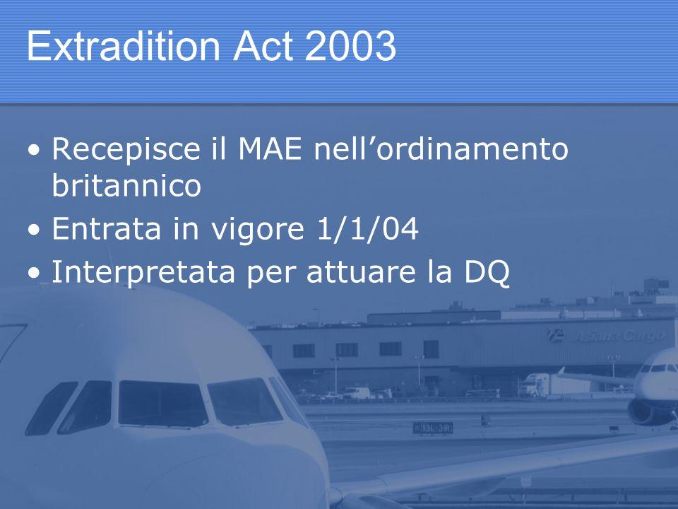 Extradition Act 2003 Recepisce il MAE nellordinamento britannico Entrata in vigore 1/1/04 Interpretata per attuare la DQ