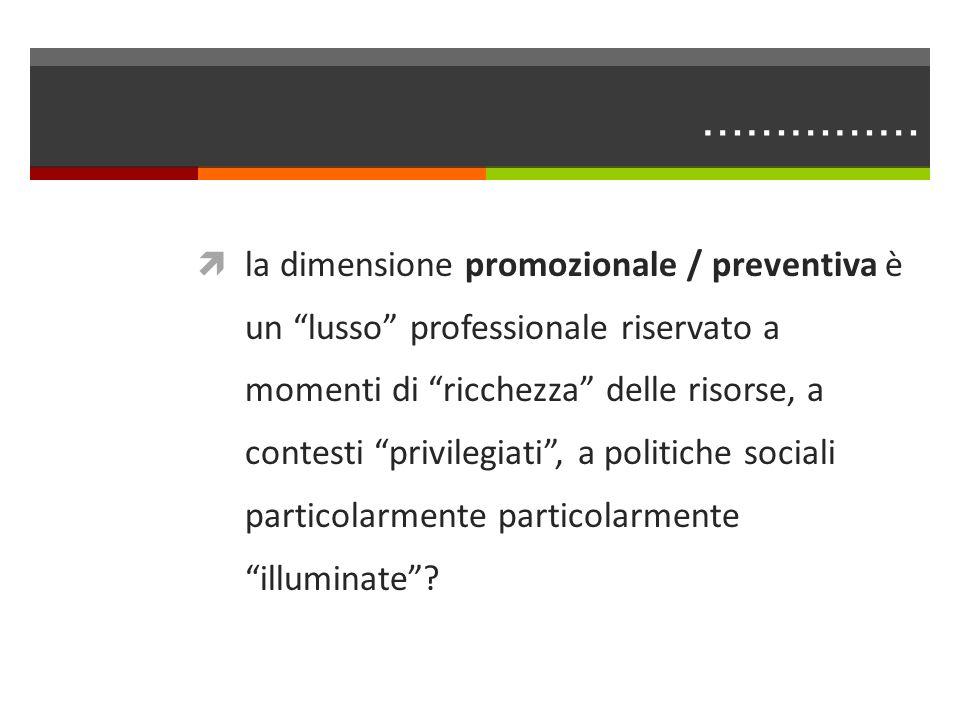 …………… la dimensione promozionale / preventiva è un lusso professionale riservato a momenti di ricchezza delle risorse, a contesti privilegiati, a poli