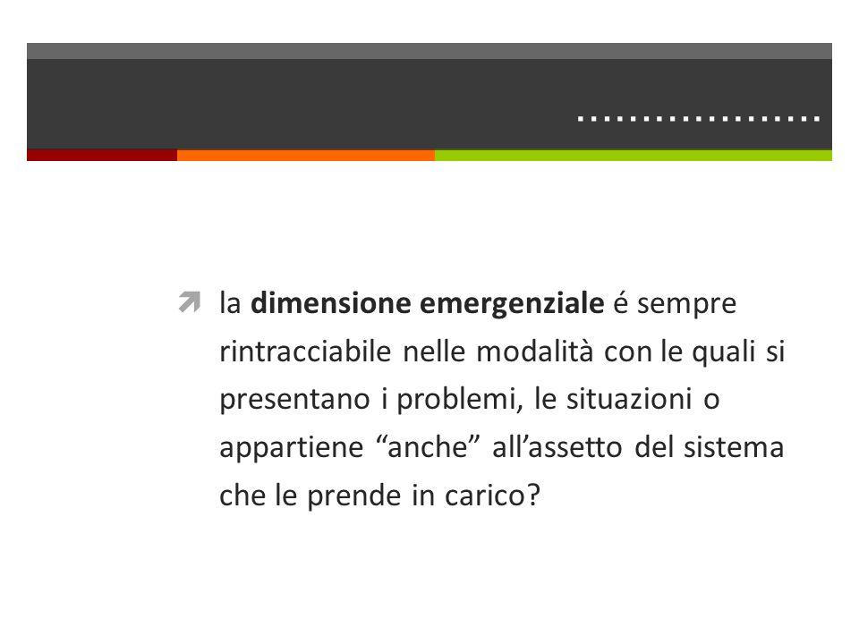 ………………. la dimensione emergenziale é sempre rintracciabile nelle modalità con le quali si presentano i problemi, le situazioni o appartiene anche alla