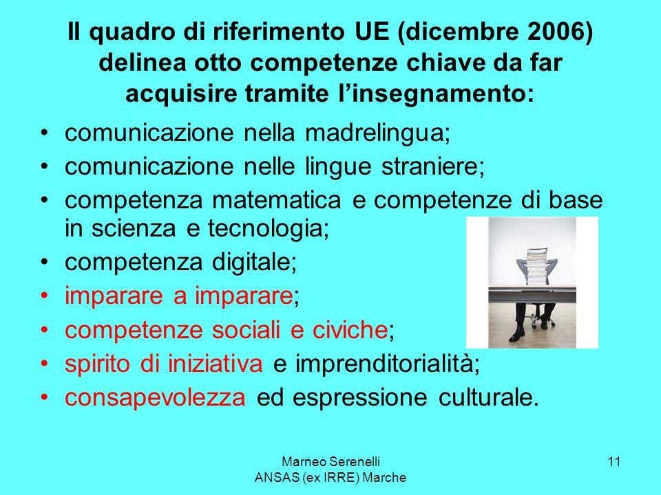 Marneo Serenelli ANSAS (ex IRRE) Marche 11 Il quadro di riferimento UE (dicembre 2006) delinea otto competenze chiave da far acquisire tramite linsegn