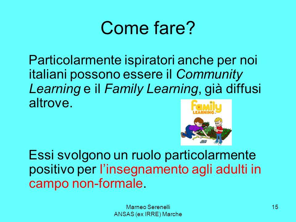 Marneo Serenelli ANSAS (ex IRRE) Marche 15 Come fare? Particolarmente ispiratori anche per noi italiani possono essere il Community Learning e il Fami