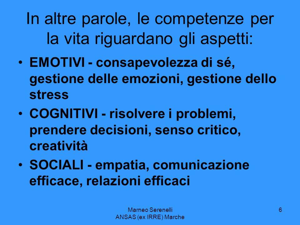 Marneo Serenelli ANSAS (ex IRRE) Marche 6 In altre parole, le competenze per la vita riguardano gli aspetti: EMOTIVI - consapevolezza di sé, gestione
