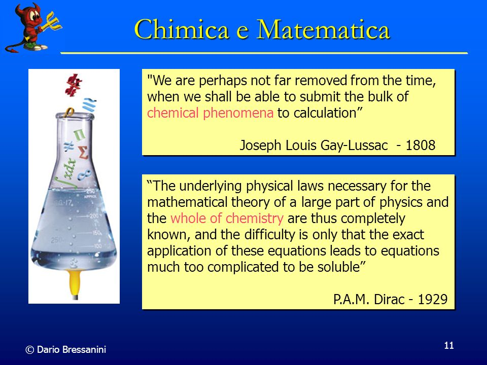 © Dario Bressanini 11 Chimica e Matematica The underlying physical laws necessary for the mathematical theory of a large part of physics and the whole of chemistry are thus completely known, and the difficulty is only that the exact application of these equations leads to equations much too complicated to be soluble P.A.M.