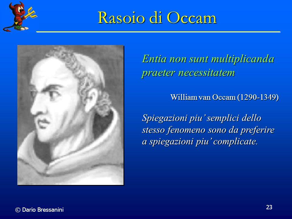 © Dario Bressanini 23 Rasoio di Occam Entia non sunt multiplicanda praeter necessitatem William van Occam (1290-1349) Spiegazioni piu semplici dello stesso fenomeno sono da preferire a spiegazioni piu complicate.