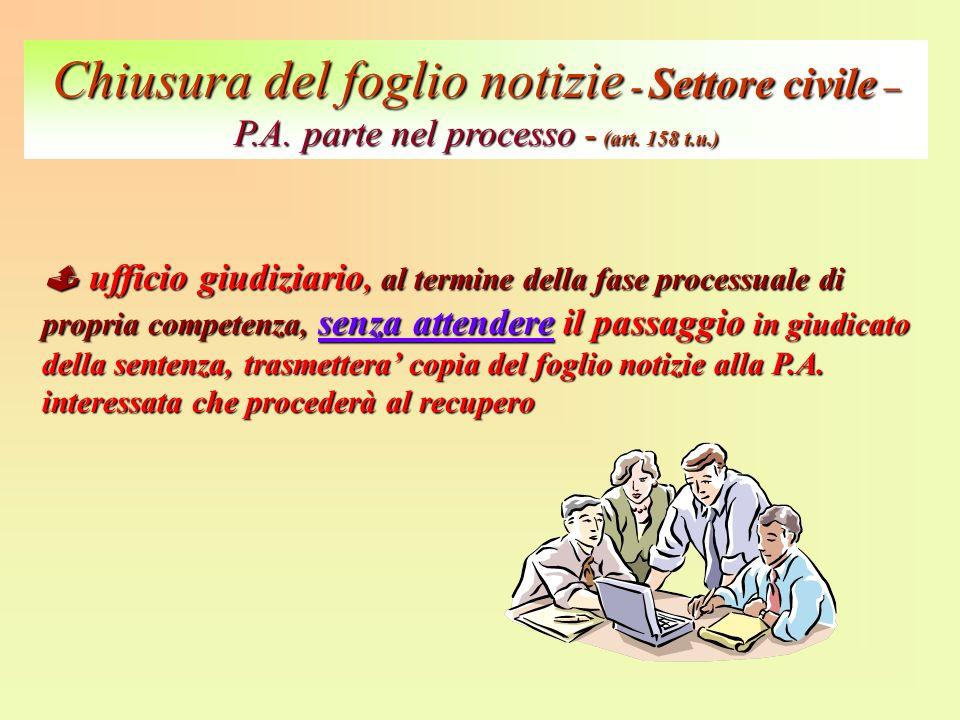 Chiusura del foglio notizie - Settore civile – P.A. parte nel processo - (art. 158 t.u.) ufficio giudiziario, al termine della fase processuale di pro