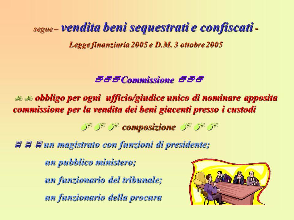 segue – vendita beni sequestrati e confiscati - Legge finanziaria 2005 e D.M. 3 ottobre 2005 Commissione Commissione obbligo per ogni ufficio/giudice