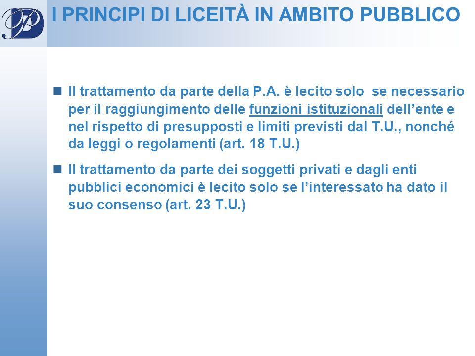 I PRINCIPI DI LICEITÀ IN AMBITO PUBBLICO Il trattamento da parte della P.A. è lecito solo se necessario per il raggiungimento delle funzioni istituzio