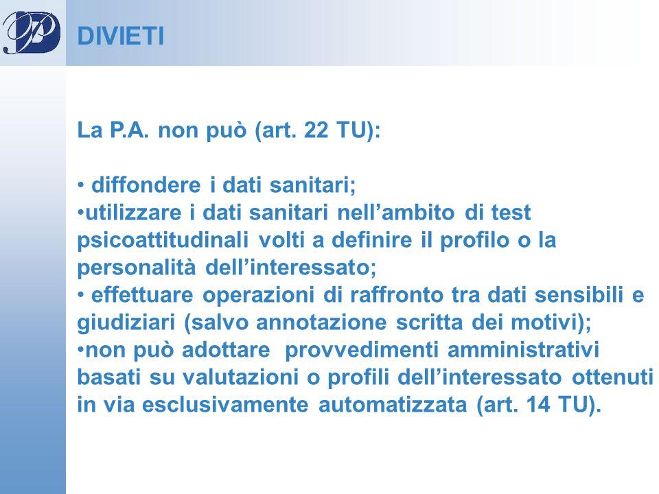 La P.A. non può (art. 22 TU): diffondere i dati sanitari; utilizzare i dati sanitari nellambito di test psicoattitudinali volti a definire il profilo