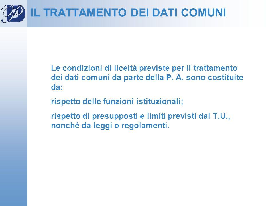 Le condizioni di liceità previste per il trattamento dei dati comuni da parte della P. A. sono costituite da: rispetto delle funzioni istituzionali; r