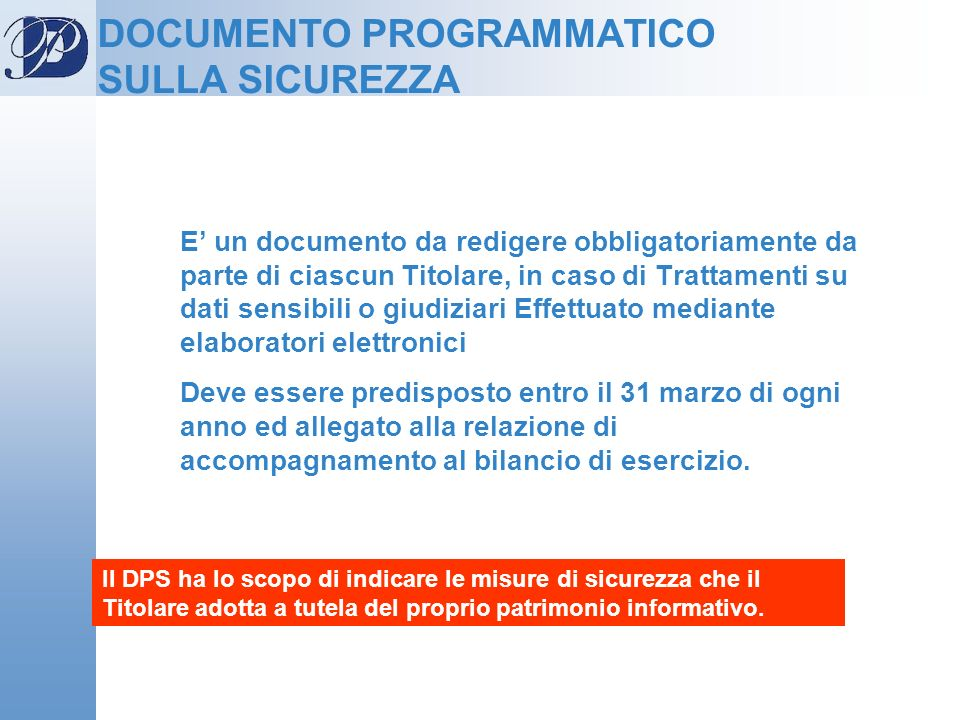 DOCUMENTO PROGRAMMATICO SULLA SICUREZZA E un documento da redigere obbligatoriamente da parte di ciascun Titolare, in caso di Trattamenti su dati sens