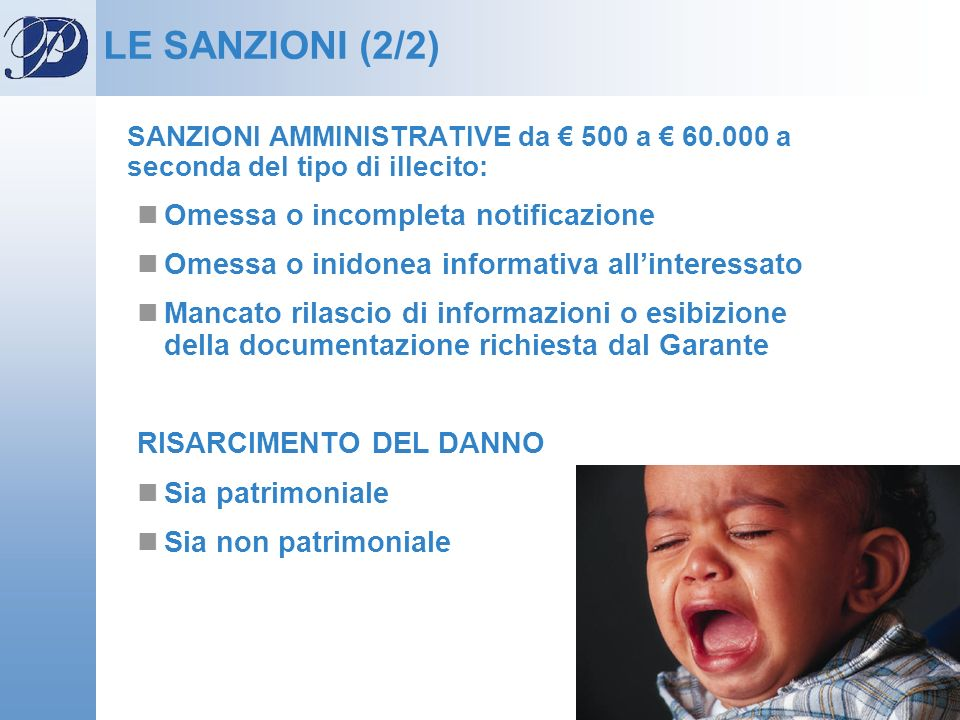 LE SANZIONI (2/2) SANZIONI AMMINISTRATIVE da 500 a 60.000 a seconda del tipo di illecito: Omessa o incompleta notificazione Omessa o inidonea informat
