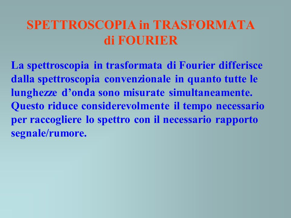 SPETTROSCOPIA in TRASFORMATA di FOURIER La spettroscopia in trasformata di Fourier differisce dalla spettroscopia convenzionale in quanto tutte le lun