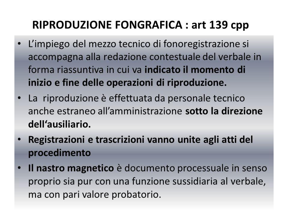 RIPRODUZIONE FONGRAFICA : art 139 cpp Limpiego del mezzo tecnico di fonoregistrazione si accompagna alla redazione contestuale del verbale in forma ri