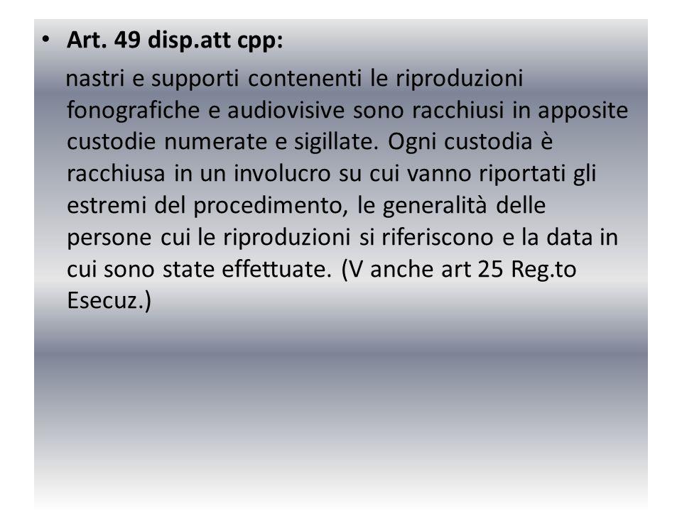 Art. 49 disp.att cpp: nastri e supporti contenenti le riproduzioni fonografiche e audiovisive sono racchiusi in apposite custodie numerate e sigillate