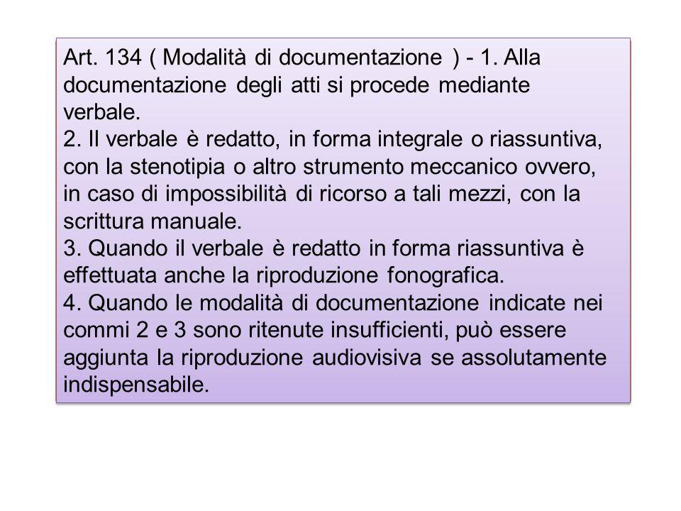 r Art. 134 ( Modalità di documentazione ) - 1. Alla documentazione degli atti si procede mediante verbale. 2. Il verbale è redatto, in forma integrale