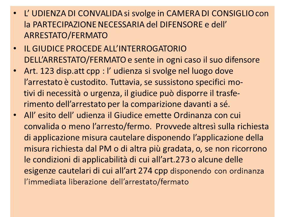 L UDIENZA DI CONVALIDA si svolge in CAMERA DI CONSIGLIO con la PARTECIPAZIONE NECESSARIA del DIFENSORE e dell ARRESTATO/FERMATO IL GIUDICE PROCEDE ALL