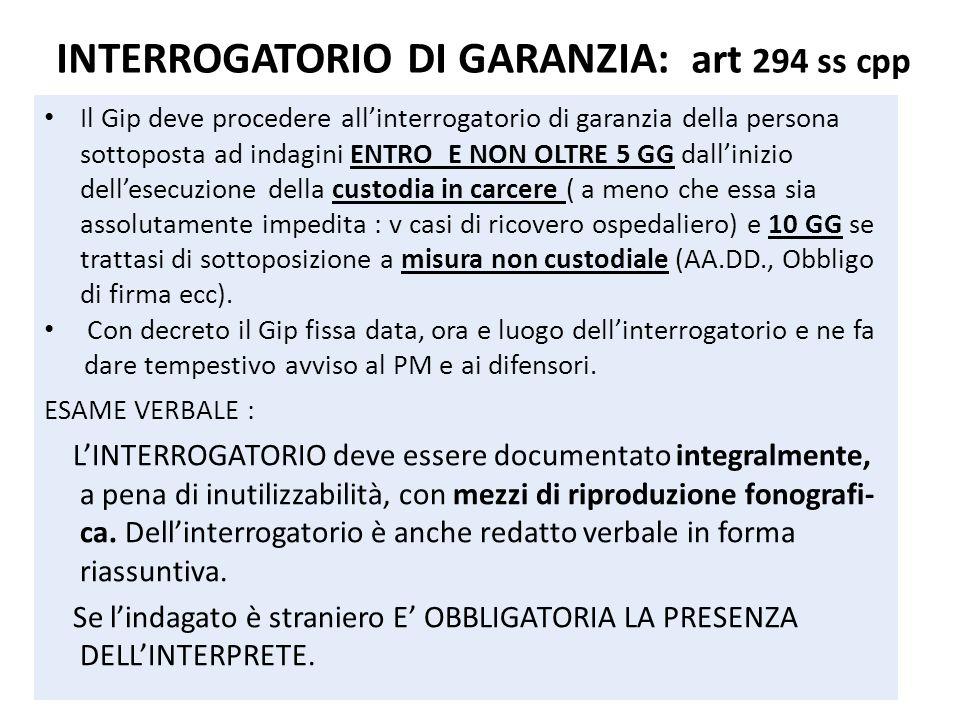 INTERROGATORIO DI GARANZIA: art 294 ss cpp Il Gip deve procedere allinterrogatorio di garanzia della persona sottoposta ad indagini ENTRO E NON OLTRE