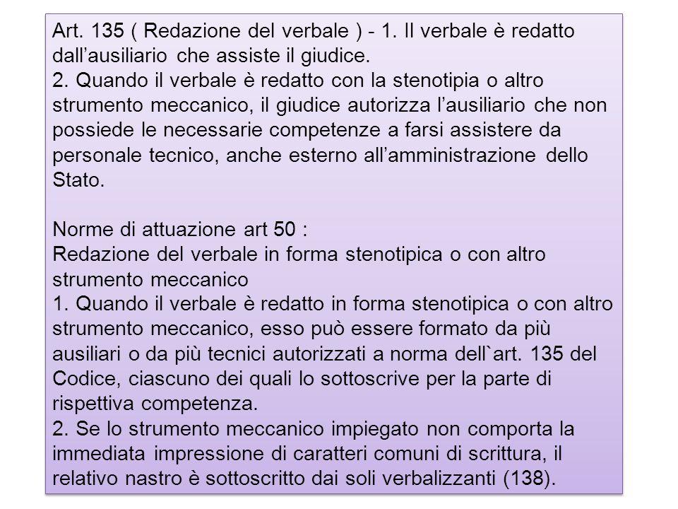 Art. 135 ( Redazione del verbale ) - 1. Il verbale è redatto dallausiliario che assiste il giudice. 2. Quando il verbale è redatto con la stenotipia o