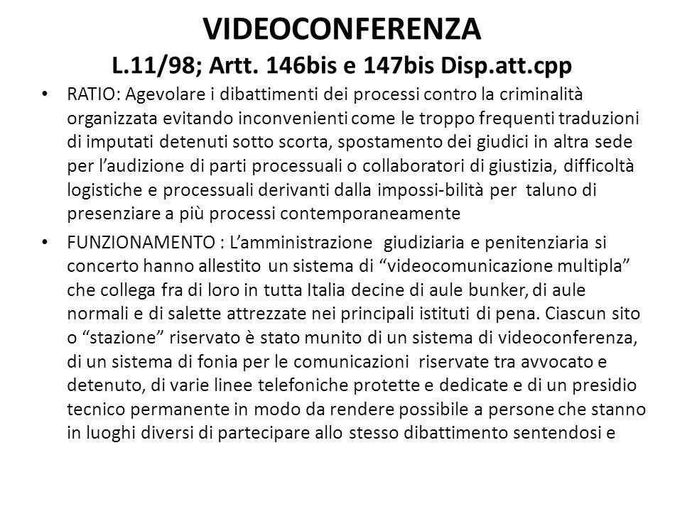 VIDEOCONFERENZA L.11/98; Artt. 146bis e 147bis Disp.att.cpp RATIO: Agevolare i dibattimenti dei processi contro la criminalità organizzata evitando in
