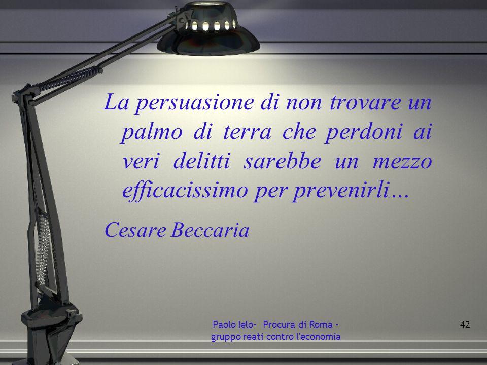 La persuasione di non trovare un palmo di terra che perdoni ai veri delitti sarebbe un mezzo efficacissimo per prevenirli… Cesare Beccaria Paolo Ielo-