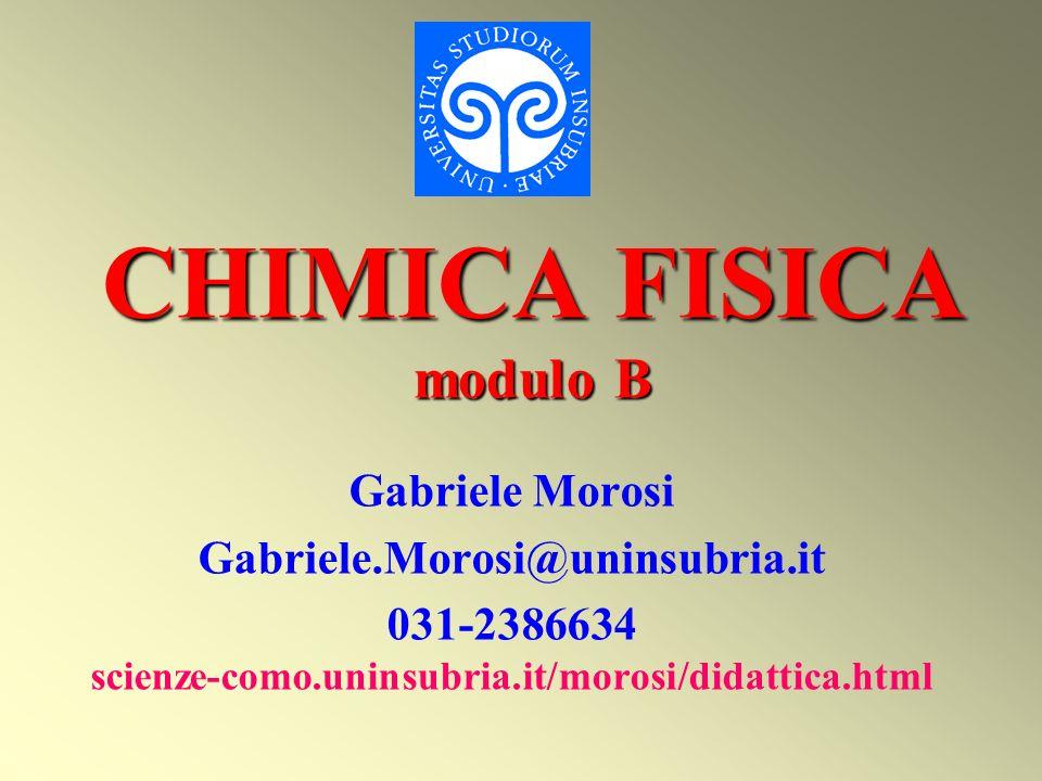 CHIMICA FISICA modulo B Gabriele Morosi Gabriele.Morosi@uninsubria.it 031-2386634 scienze-como.uninsubria.it/morosi/didattica.html