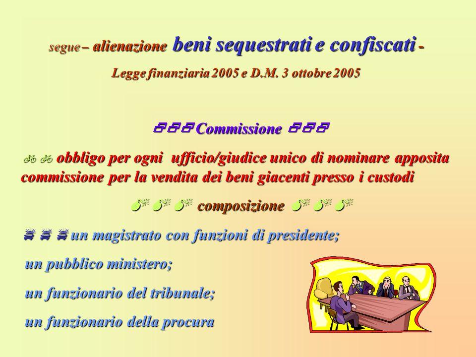 segue – alienazione beni sequestrati e confiscati - Legge finanziaria 2005 e D.M. 3 ottobre 2005 Commissione Commissione obbligo per ogni ufficio/giud