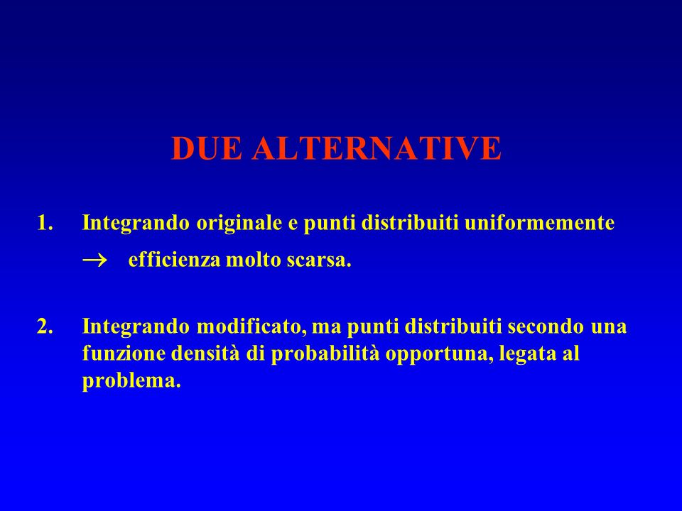 DUE ALTERNATIVE 1.Integrando originale e punti distribuiti uniformemente efficienza molto scarsa. 2.Integrando modificato, ma punti distribuiti second