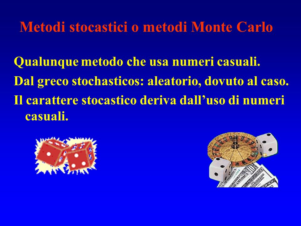 Metodi stocastici o metodi Monte Carlo Qualunque metodo che usa numeri casuali. Dal greco stochasticos: aleatorio, dovuto al caso. Il carattere stocas