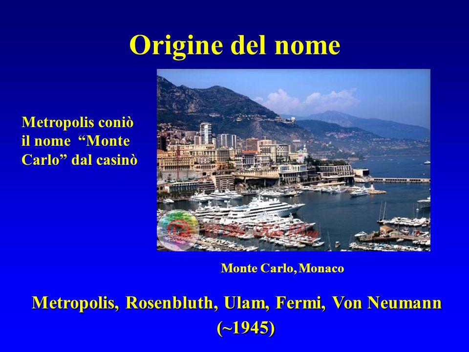 Origine del nome Metropolis coniò il nome Monte Carlo dal casinò Monte Carlo, Monaco Metropolis, Rosenbluth, Ulam, Fermi, Von Neumann (~1945)