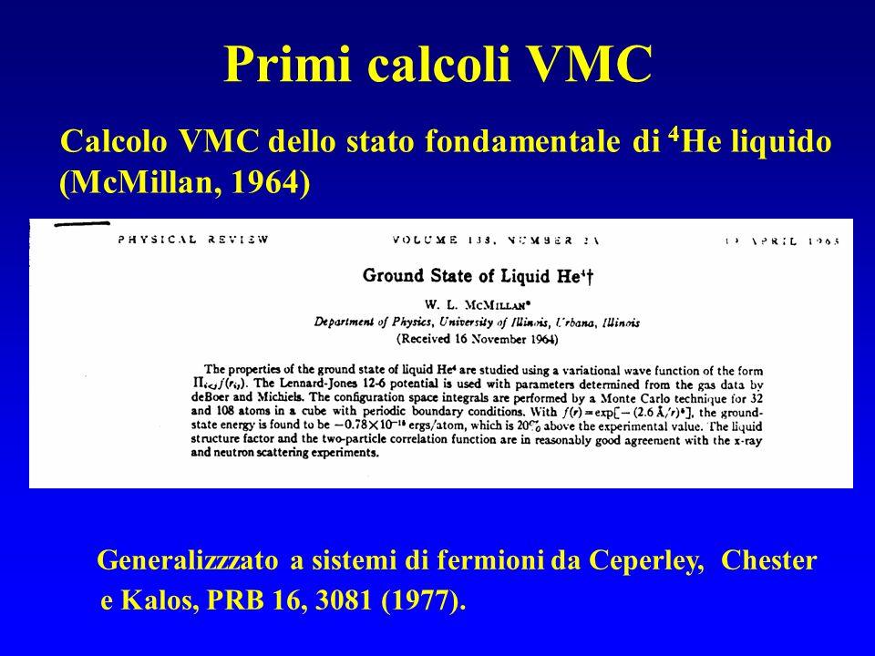 Primi calcoli VMC Calcolo VMC dello stato fondamentale di 4 He liquido (McMillan, 1964) Generalizzzato a sistemi di fermioni da Ceperley, Chester e Ka