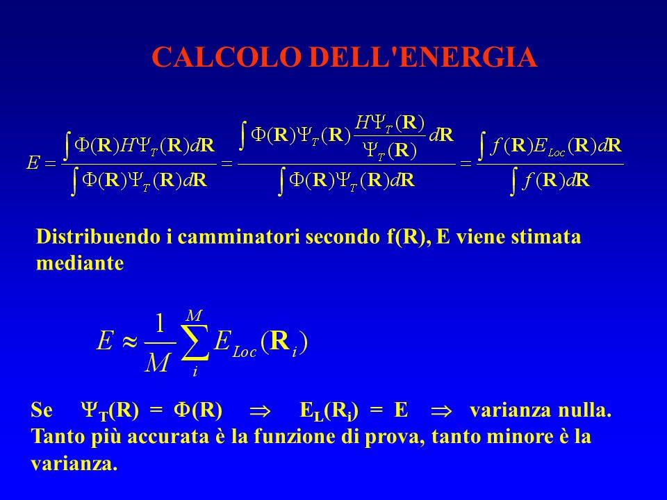 CALCOLO DELL'ENERGIA Distribuendo i camminatori secondo f(R), E viene stimata mediante Se T (R) = (R) E L (R i ) = E varianza nulla. Tanto più accurat