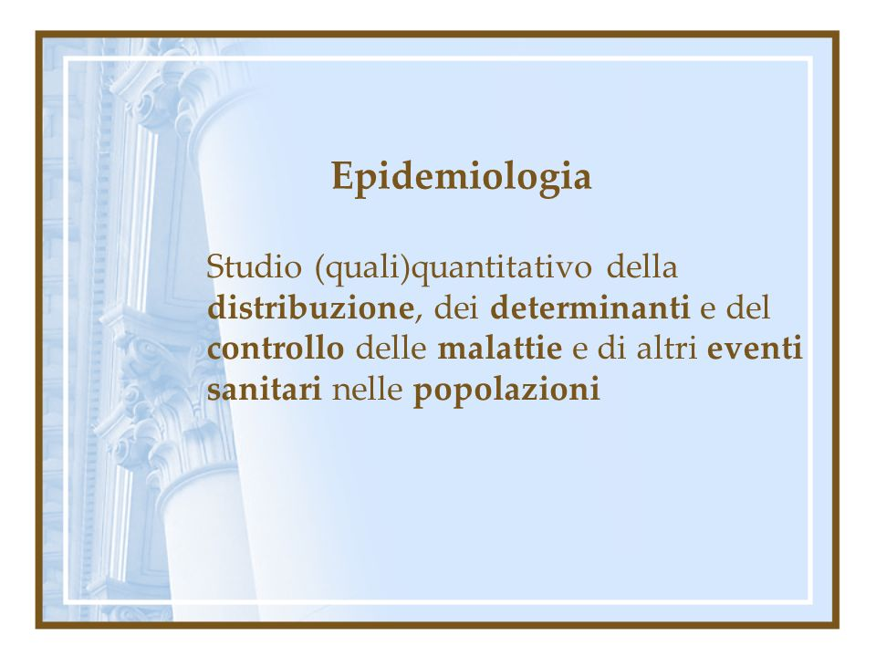 Epidemiologia Studio (quali)quantitativo della distribuzione, dei determinanti e del controllo delle malattie e di altri eventi sanitari nelle popolaz