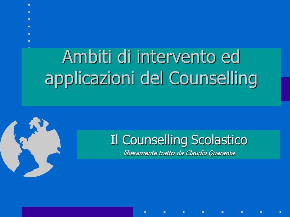 Ambiti di intervento ed applicazioni del Counselling Il Counselling Scolastico liberamente tratto da Claudio Quaranta